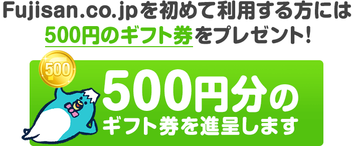 Fujisan.co.jpを初めて利用する方には500円のギフト券をプレゼント!