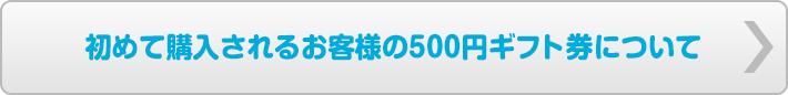 初めて購入されるお客様の500円ギフト券について